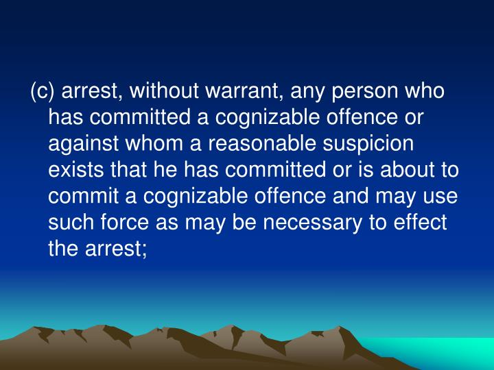 (c) arrest, without warrant, any person who has committed a cognizable offence or against whom a reasonable suspicion exists that he has committed or is about to commit a cognizable offence and may use such force as may be necessary to effect the arrest;
