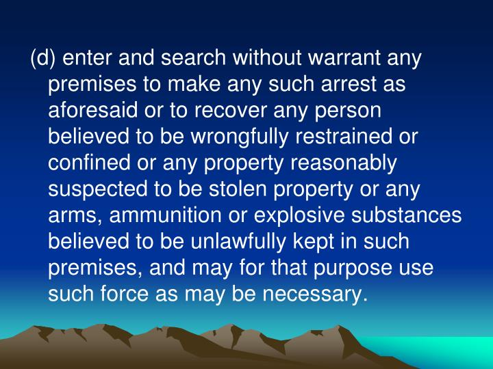 (d) enter and search without warrant any premises to make any such arrest as aforesaid or to recover any person believed to be wrongfully restrained or confined or any property reasonably suspected to be stolen property or any arms, ammunition or explosive substances believed to be unlawfully kept in such premises, and may for that purpose use such force as may be necessary.