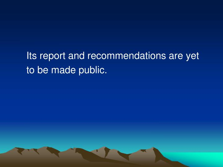 Its report and recommendations are yet
