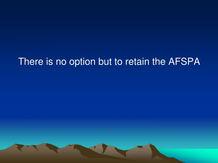 There is no option but to retain the AFSPA