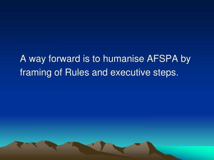 A way forward is to humanise AFSPA by