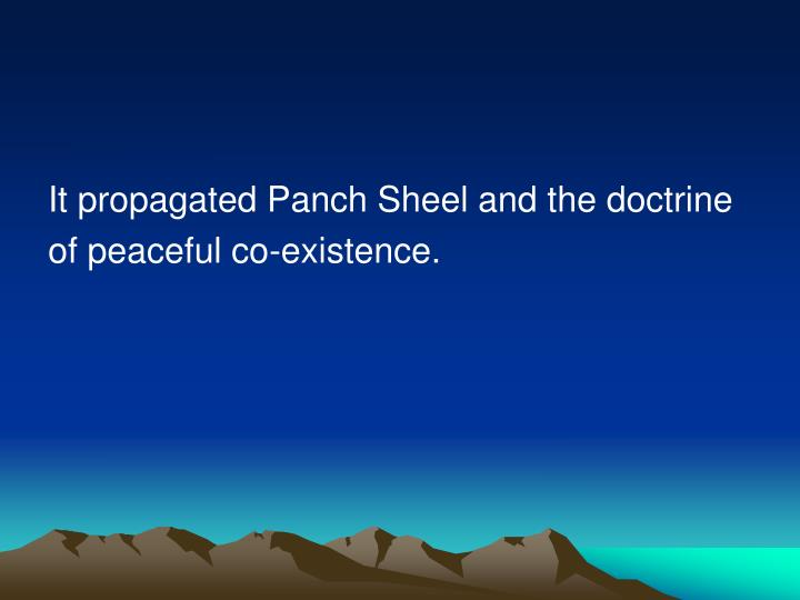 It propagated Panch Sheel and the doctrine