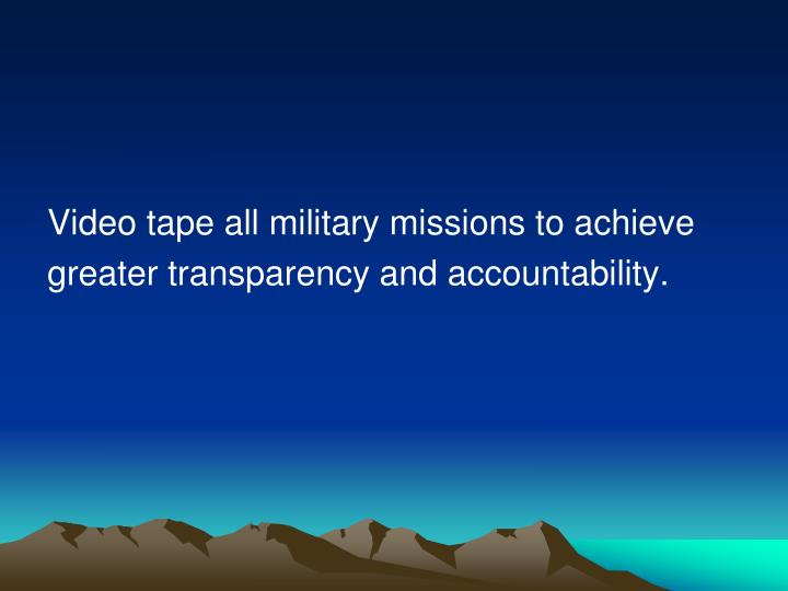 Video tape all military missions to achieve