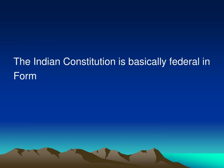 The Indian Constitution is basically federal in