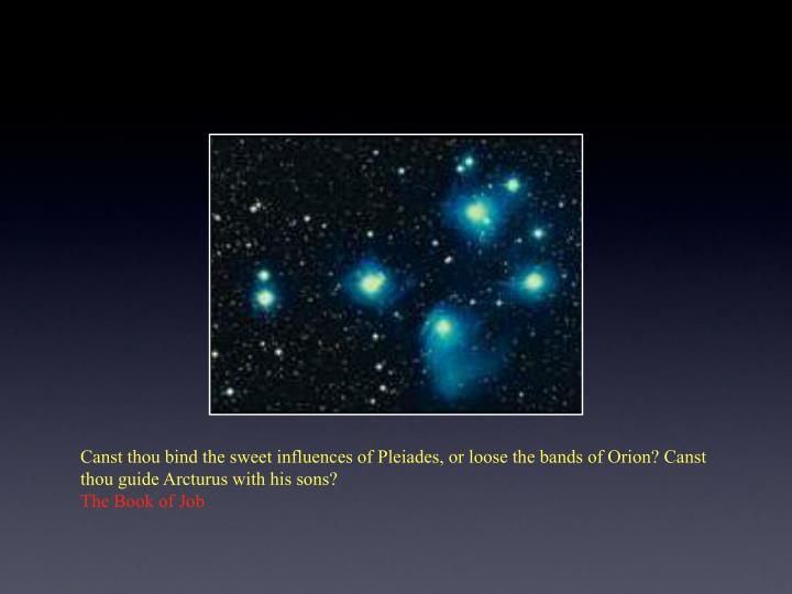 Canst thou bind the sweet influences of Pleiades, or loose the bands of Orion? Canst thou guide Arcturus with his sons?