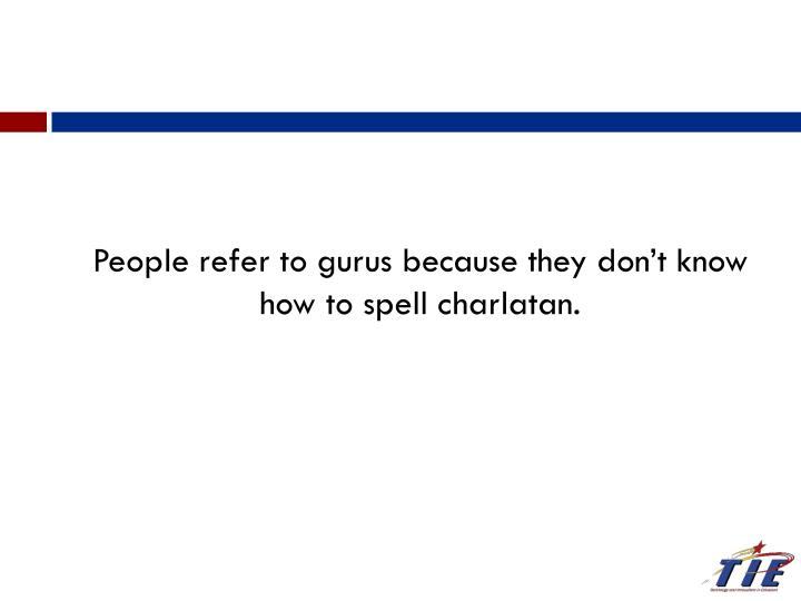 People refer to gurus because they don't know how to spell charlatan.