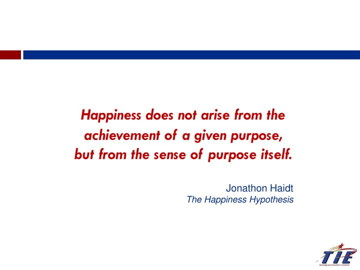 Happiness does not arise from the achievement of a given purpose, but from the sense of purpose itse...