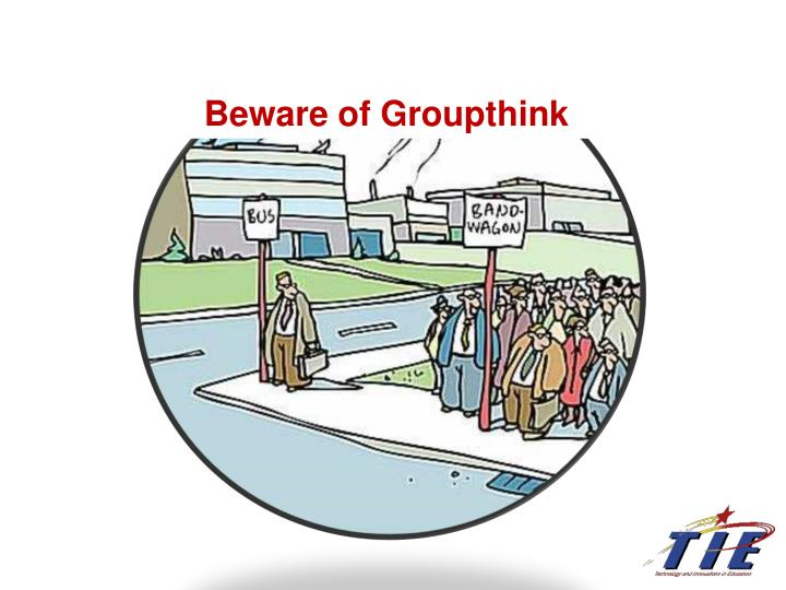 Beware of Groupthink