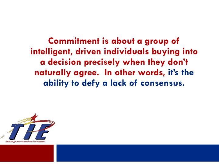 Commitment is about a group of intelligent, driven individuals buying into a decision precisely when they don't naturally agree.  In other words,