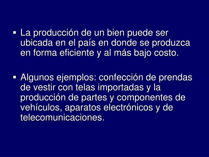 La produccin de un bien puede ser ubicada en el pas en donde se produzca en forma eficiente y al ms bajo costo.