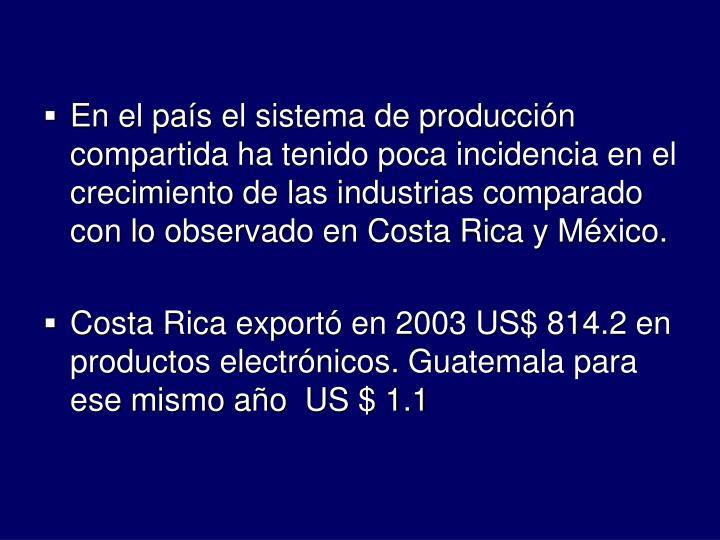 En el pas el sistema de produccin compartida ha tenido poca incidencia en el crecimiento de las industrias comparado con lo observado en Costa Rica y Mxico.