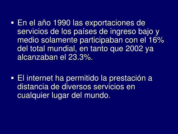 En el ao 1990 las exportaciones de servicios de los pases de ingreso bajo y medio solamente participaban con el 16% del total mundial, en tanto que 2002 ya alcanzaban el 23.3%.