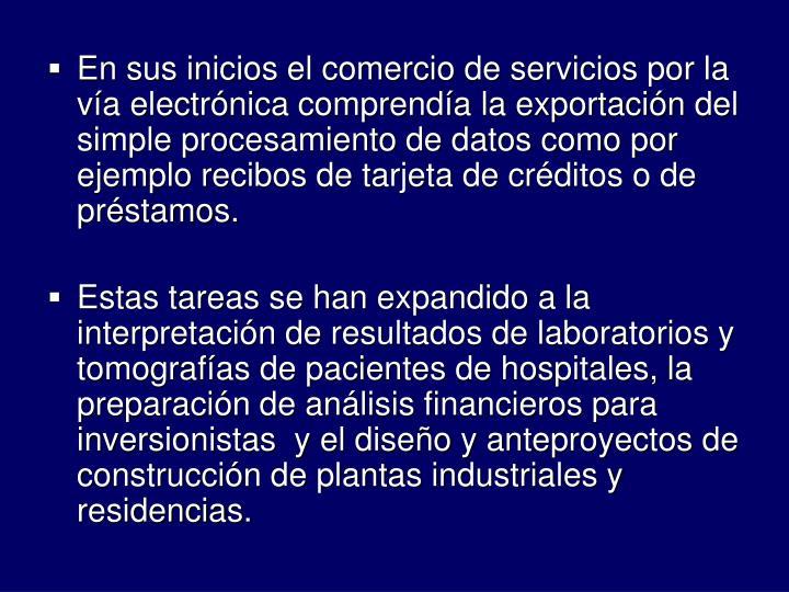 En sus inicios el comercio de servicios por la va electrnica comprenda la exportacin del simple procesamiento de datos como por ejemplo recibos de tarjeta de crditos o de prstamos.