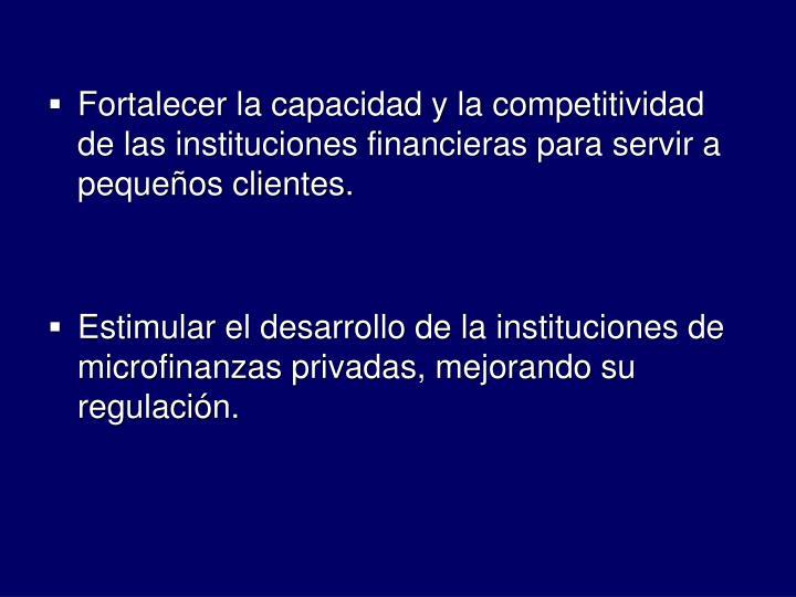 Fortalecer la capacidad y la competitividad de las instituciones financieras para servir a pequeos clientes.