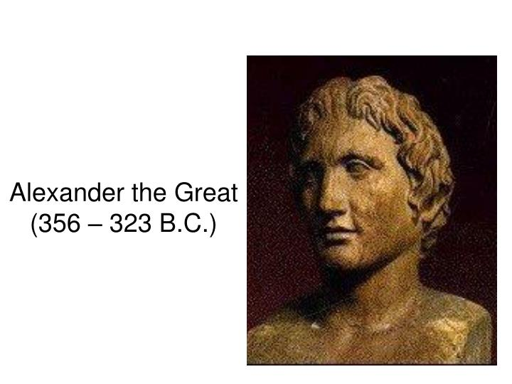 Alexander the Great (356 – 323 B.C.)