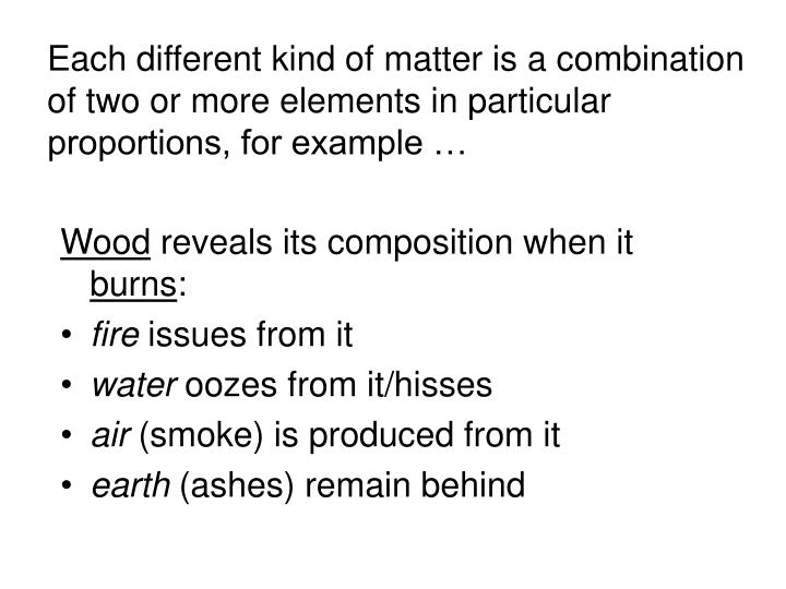 Each different kind of matter is a combination of two or more elements in particular proportions, for example …
