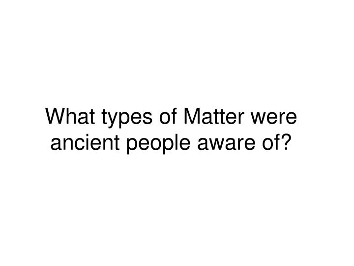 What types of Matter were ancient people aware of?