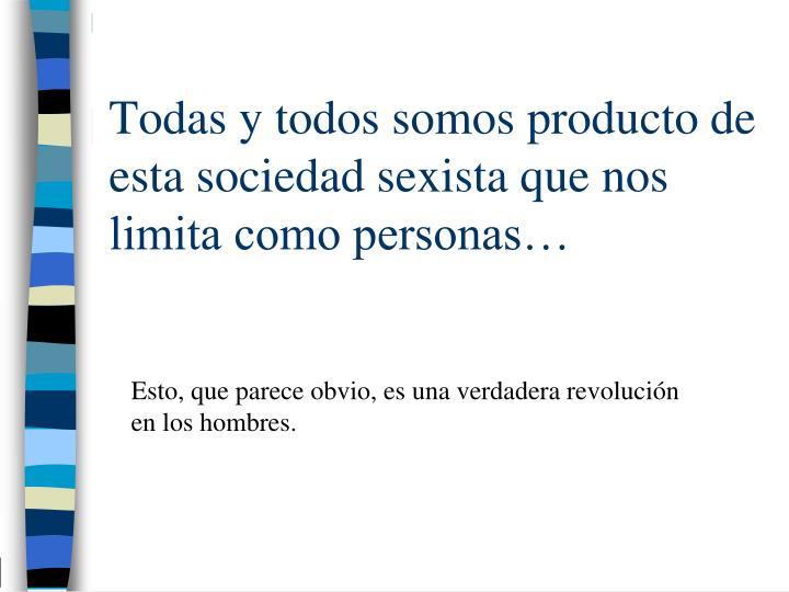 Todas y todos somos producto de esta sociedad sexista que nos limita como personas…