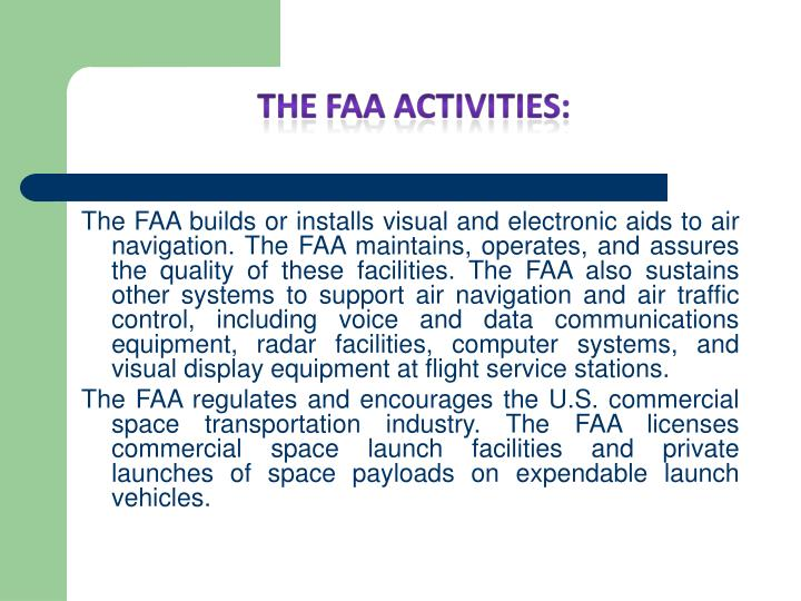 The FAA builds or installs visual and electronic aids to air navigation. The FAA maintains, operates, and assures the quality of these facilities. The FAA also sustains other systems to support air navigation and air traffic control, including voice and data communications equipment, radar facilities, computer systems, and visual display equipment at flight service stations.