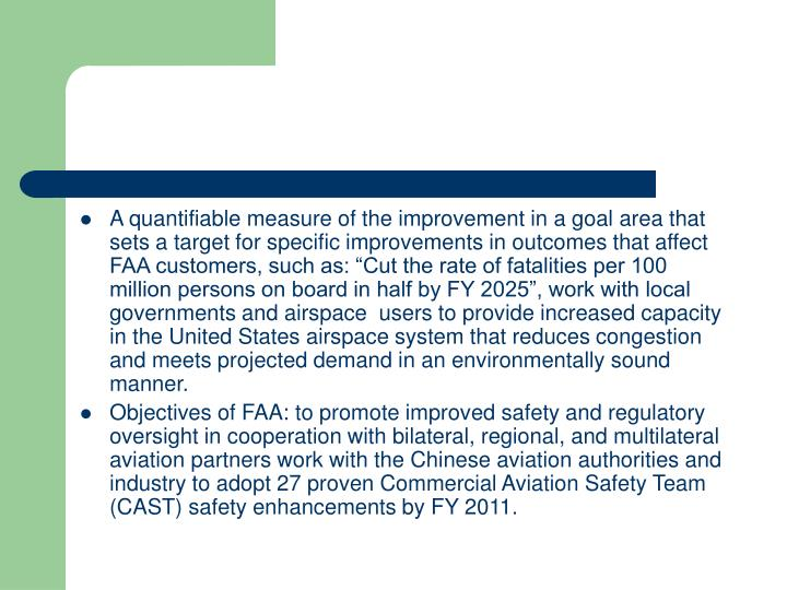 "A quantifiable measure of the improvement in a goal area that sets a target for specific improvements in outcomes that affect FAA customers, such as: ""Cut the rate of fatalities per 100 million persons on board in half by FY 2025"", work with local governments and airspace  users to provide increased capacity in the United States airspace system that reduces congestion and meets projected demand in an environmentally sound manner."