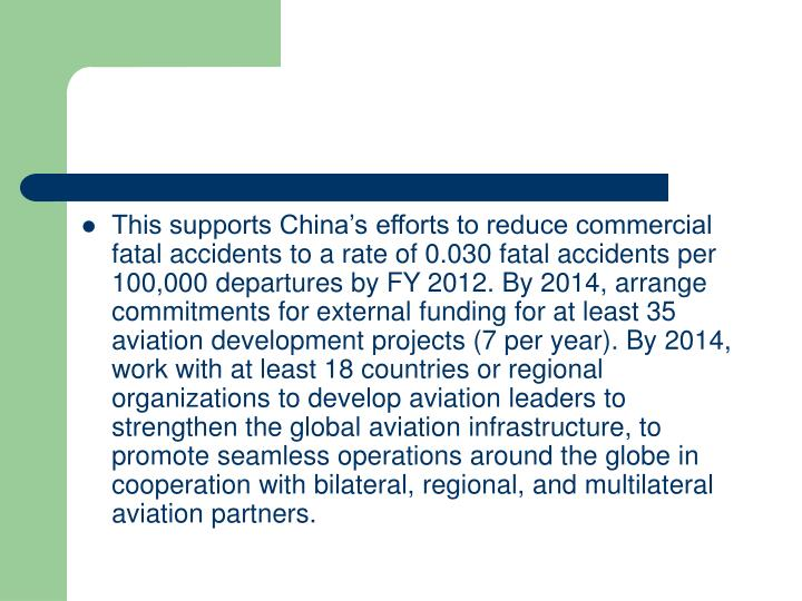 This supports China's efforts to reduce commercial fatal accidents to a rate of 0.030 fatal accidents per 100,000 departures by FY 2012. By 2014, arrange commitments for external funding for at least 35 aviation development projects (7 per year). By 2014, work with at least 18 countries or regional organizations to develop aviation leaders to strengthen the global aviation infrastructure, to promote seamless operations around the globe in cooperation with bilateral, regional, and multilateral aviation partners.