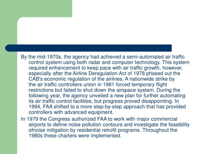 By the mid-1970s, the agency had achieved a semi-automated air traffic control system using both radar and computer technology. This system required enhancement to keep pace with air traffic growth, however, especially after the Airline Deregulation Act of 1978 phased out the CAB's economic regulation of the airlines. A nationwide strike by the air traffic controllers union in 1981 forced temporary flight restrictions but failed to shut down the airspace system. During the following year, the agency unveiled a new plan for further automating its air traffic control facilities, but progress proved disappointing. In 1994, FAA shifted to a more step-by-step approach that has provided controllers with advanced equipment.