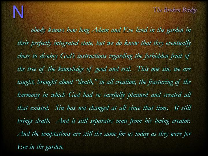 "obody knows how long Adam and Eve lived in the garden in their perfectly integrated state, but we do know that they eventually chose to disobey God's instructions regarding the forbidden fruit of the tree of the knowledge of good and evil.  This one sin, we are taught, brought about ""death,"" in all creation, the fracturing of the harmony in which God had so carefully planned and created all that existed.  Sin has not changed at all since that time.  It still brings death.  And it still separates man from his loving creator.  And the temptations are still the same for us today as they were for Eve in the garden."