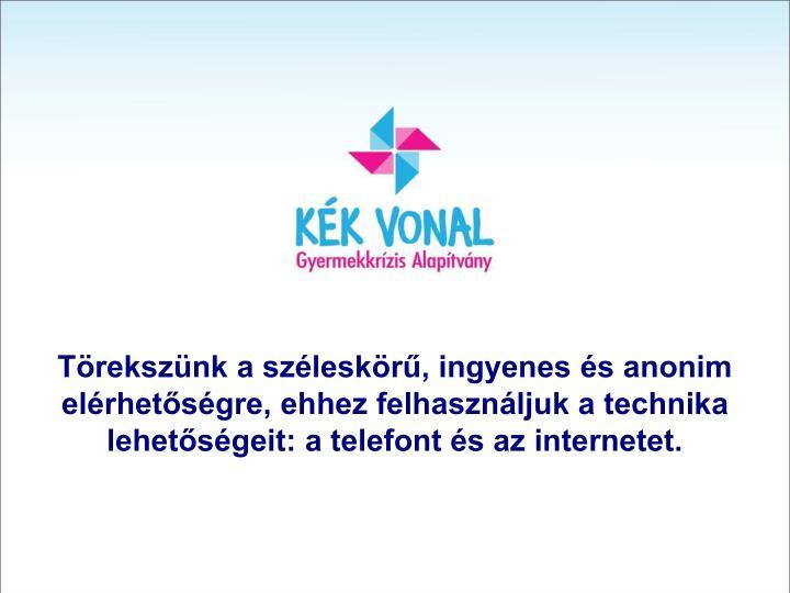 Törekszünk a széleskörű, ingyenes és anonim elérhetőségre, ehhez felhasználjuk a technika lehetőségeit: a telefont és az internetet.