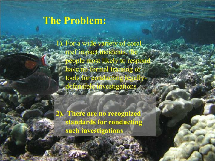 1). For a wide variety of coral reef impact incidents, the people most likely to respond have no formal training or tools for conducting legally-defensible investigations