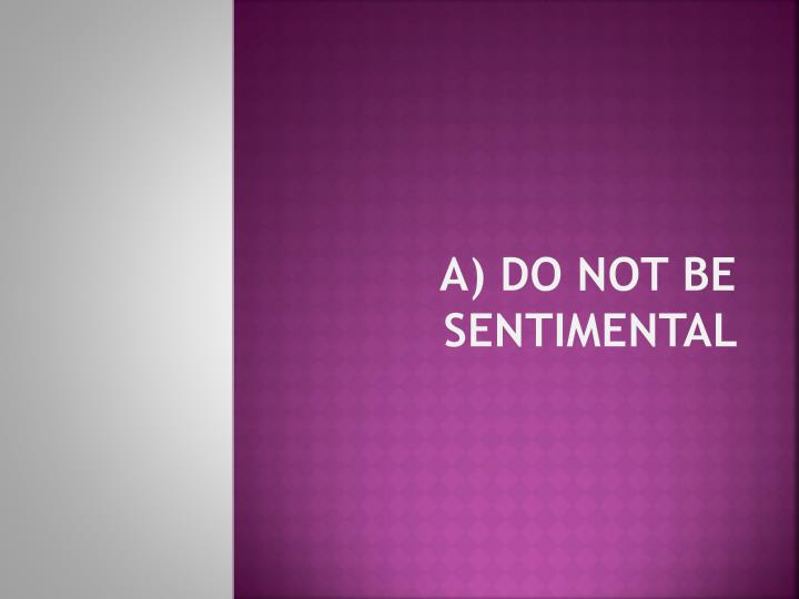 A) Do not be sentimental