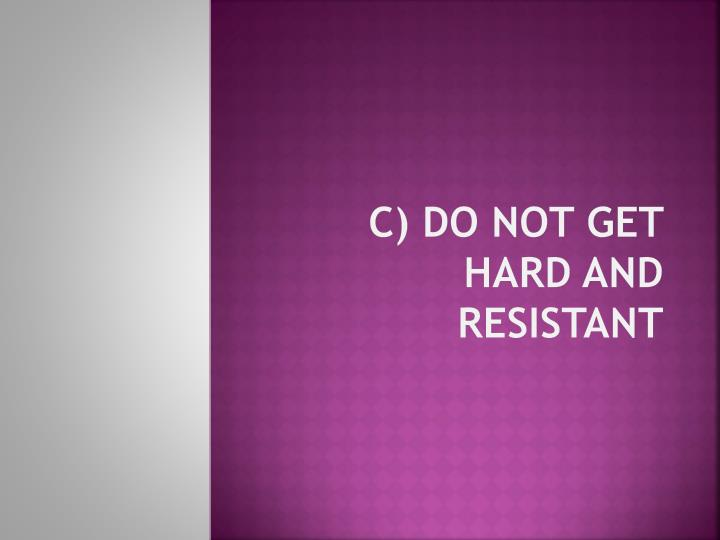 c) Do not get hard and resistant