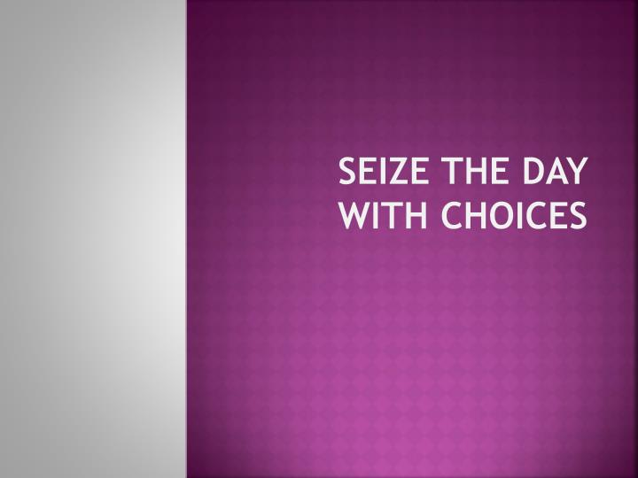 Seize the day with choices
