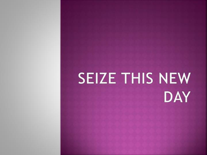 SEIZE THIS NEW DAY