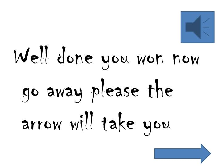 Well done you won now go away please the arrow will take you