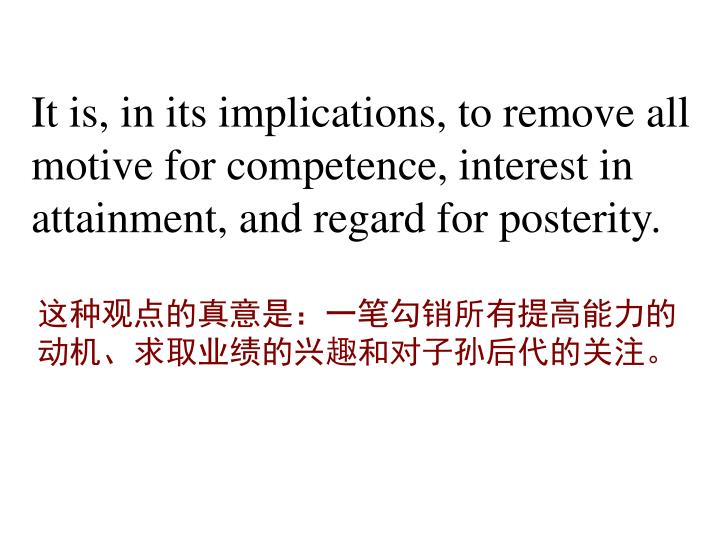 It is, in its implications, to remove all motive for competence, interest in attainment, and regard for posterity.