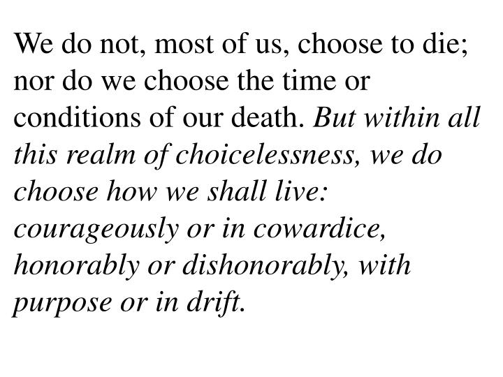 We do not, most of us, choose to die; nor do we choose the time or conditions of our death.