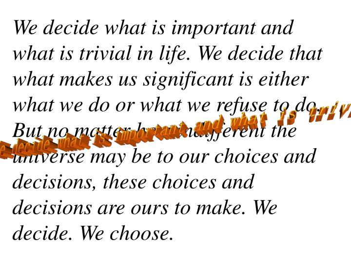 We decide what is important and what is trivial in life. We decide that what makes us significant is either what we do or what we refuse to do. But no matter how indifferent the universe may be to our choices and decisions, these choices and decisions are ours to make. We decide. We choose.