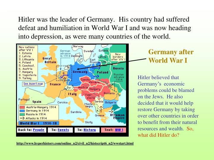 Hitler was the leader of Germany.  His country had suffered defeat and humiliation in World War I an...