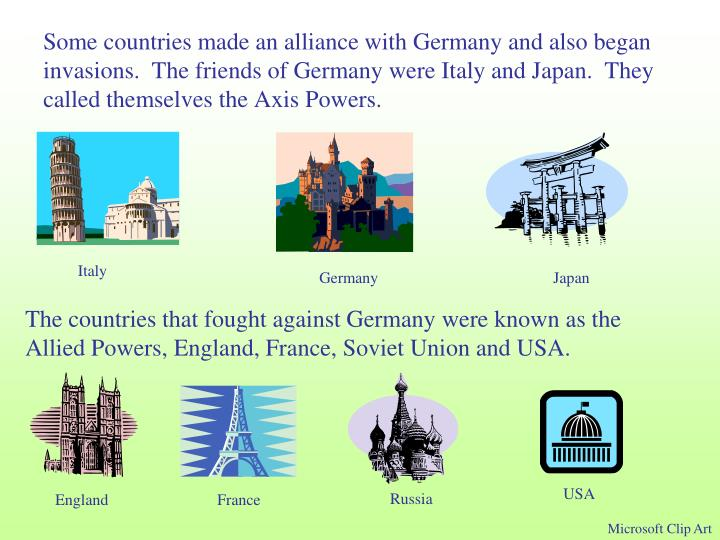 Some countries made an alliance with Germany and also began invasions.  The friends of Germany were Italy and Japan.  They called themselves the Axis Powers.