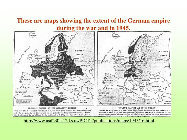 These are maps showing the extent of the German empire during the war and in 1945.