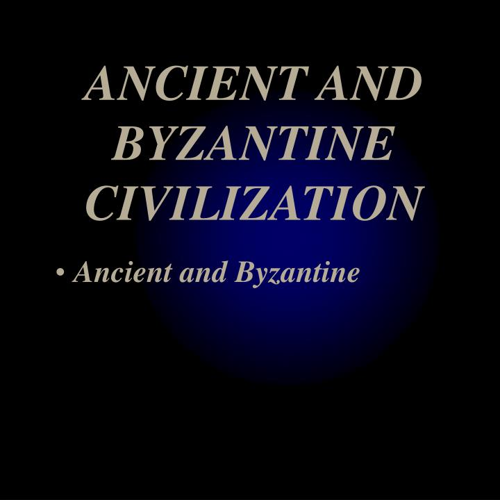 ANCIENT AND BYZANTINE CIVILIZATION