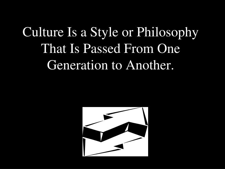 Culture Is a Style or Philosophy That Is Passed From One Generation to Another.