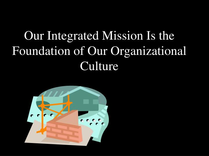 Our Integrated Mission Is the Foundation of Our Organizational Culture