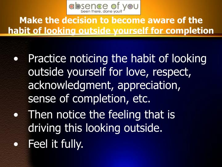 Make the decision to become aware of the habit of looking outside yourself for completion