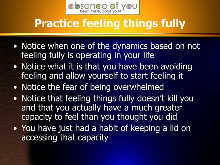 Practice feeling things fully