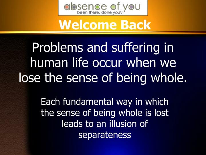 Problems and suffering in human life occur when we lose the sense of being whole.