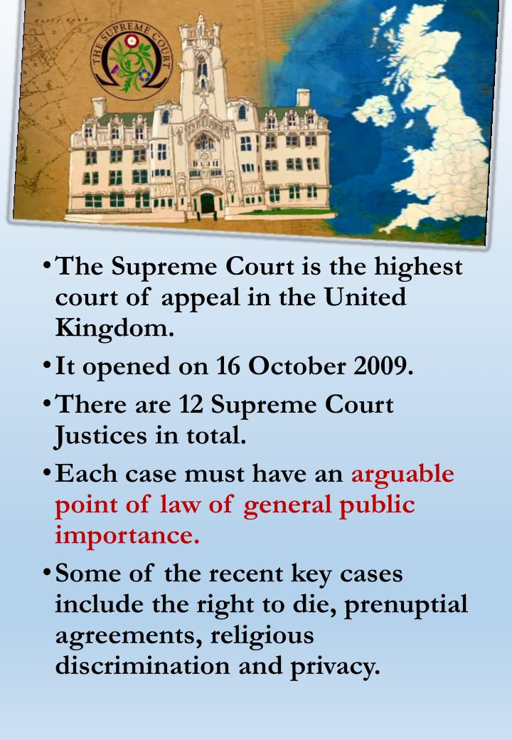 The Supreme Court is the highest court of appeal in the United Kingdom.