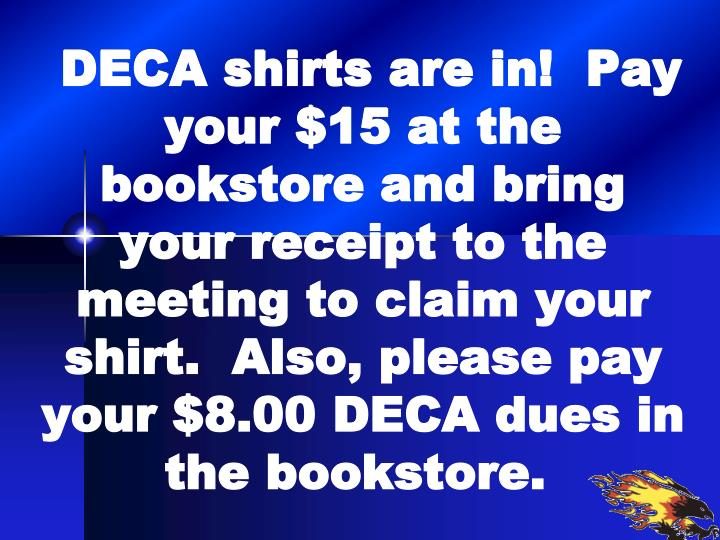 DECA shirts are in!  Pay your $15 at the bookstore and bring your receipt to the meeting to claim your shirt.  Also, please pay your $8.00 DECA dues in the bookstore.