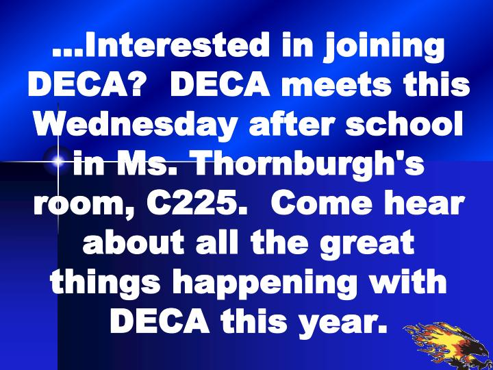 …Interested in joining DECA?  DECA meets this Wednesday after school in Ms. Thornburgh's room, C225.  Come hear about all the great things happening with DECA this year.