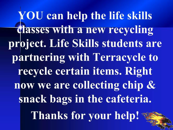 YOU can help the life skills classes with a new recycling project. Life Skills students are partnering with Terracycle to recycle certain items. Right now we are collecting chip & snack bags in the cafeteria.